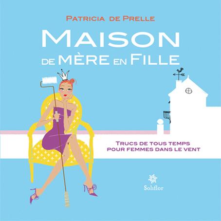 SOLIFLOR EDITIONS : Maison de mère en fille ( Patricia de Prelle )
